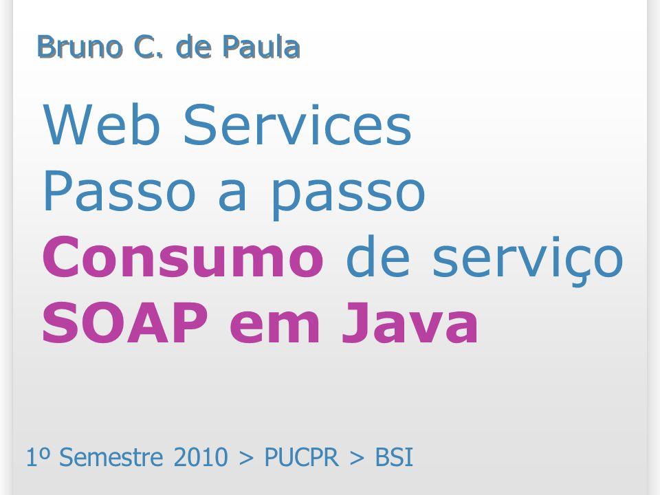 Web Services Passo a passo Consumo de serviço SOAP em Java 1º Semestre 2010 > PUCPR > BSI Bruno C.