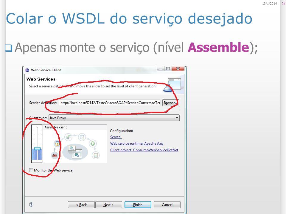 Colar o WSDL do serviço desejado Apenas monte o serviço (nível Assemble); 12 13/1/2014