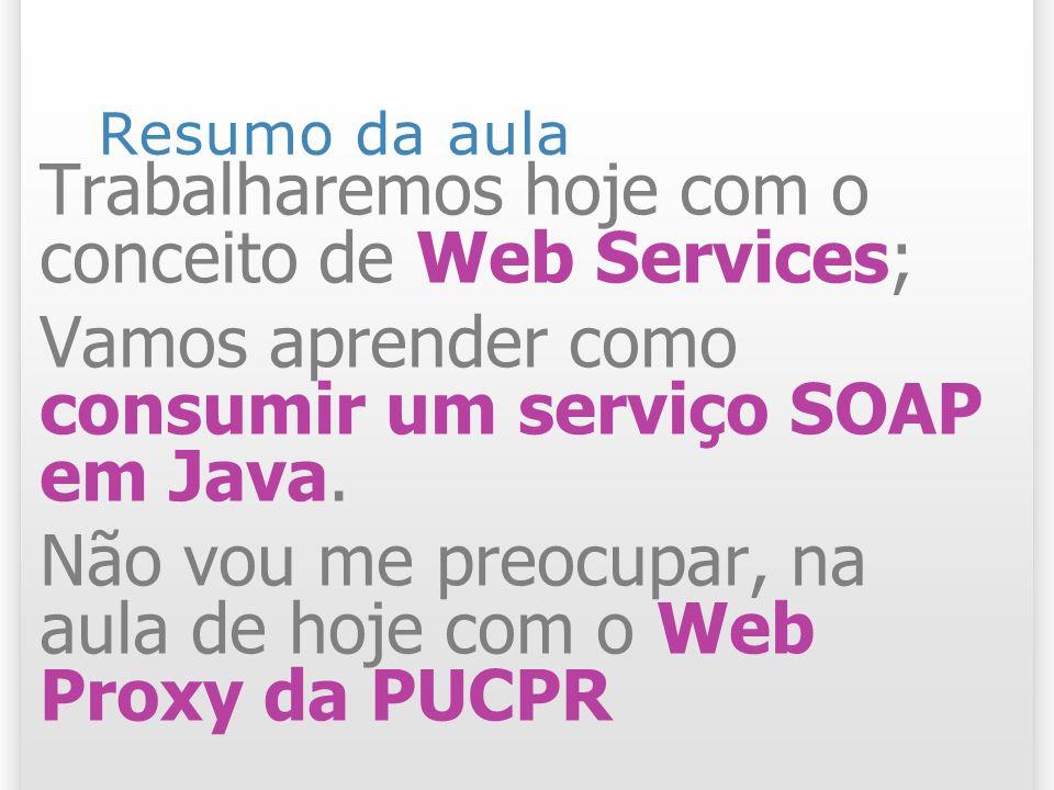 Resumo da aula Trabalharemos hoje com o conceito de Web Services; Vamos aprender como consumir um serviço SOAP em Java.