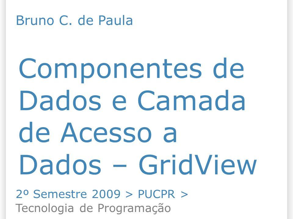 Componentes de Dados e Camada de Acesso a Dados – GridView 2º Semestre 2009 > PUCPR > Tecnologia de Programação Bruno C.