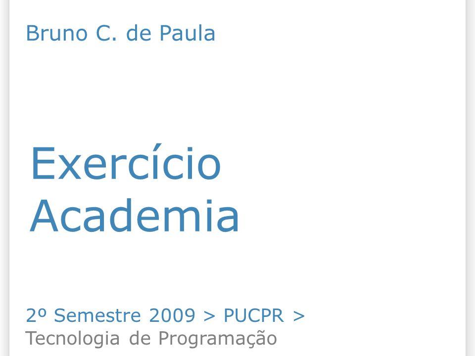 Exercício Academia 2º Semestre 2009 > PUCPR > Tecnologia de Programação Bruno C. de Paula