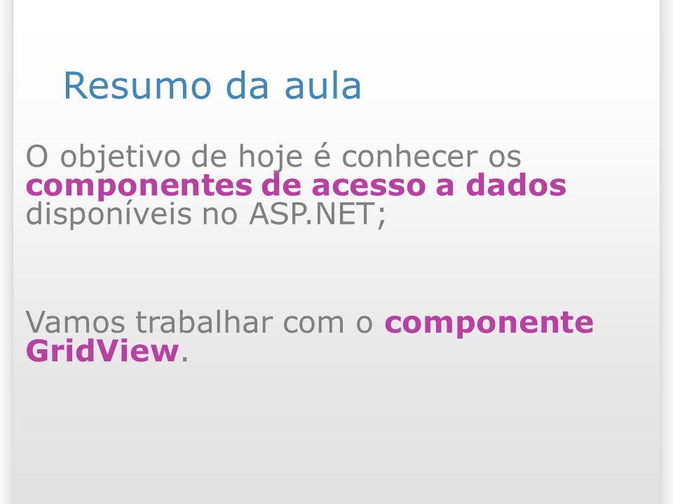 Resumo da aula O objetivo de hoje é conhecer os componentes de acesso a dados disponíveis no ASP.NET; Vamos trabalhar com o componente GridView.