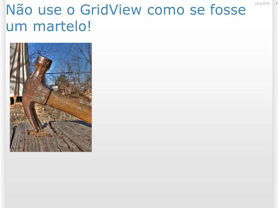 Não use o GridView como se fosse um martelo! 6 13/1/2014