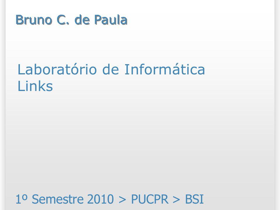 Laboratório de Informática Links 1º Semestre 2010 > PUCPR > BSI Bruno C. de Paula