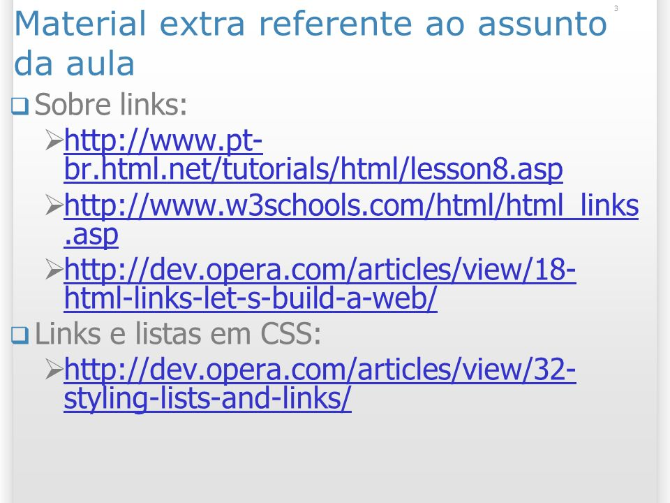 3 Material extra referente ao assunto da aula Sobre links: http://www.pt- br.html.net/tutorials/html/lesson8.asp http://www.pt- br.html.net/tutorials/html/lesson8.asp http://www.w3schools.com/html/html_links.asp http://www.w3schools.com/html/html_links.asp http://dev.opera.com/articles/view/18- html-links-let-s-build-a-web/ http://dev.opera.com/articles/view/18- html-links-let-s-build-a-web/ Links e listas em CSS: http://dev.opera.com/articles/view/32- styling-lists-and-links/ http://dev.opera.com/articles/view/32- styling-lists-and-links/