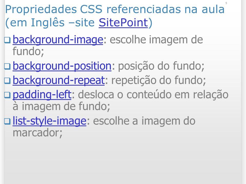 5 Propriedades CSS referenciadas na aula (em Inglês –site SitePoint)SitePoint background-image: escolhe imagem de fundo; background-image background-position: posição do fundo; background-position background-repeat: repetição do fundo; background-repeat padding-left: desloca o conteúdo em relação à imagem de fundo; padding-left list-style-image: escolhe a imagem do marcador; list-style-image