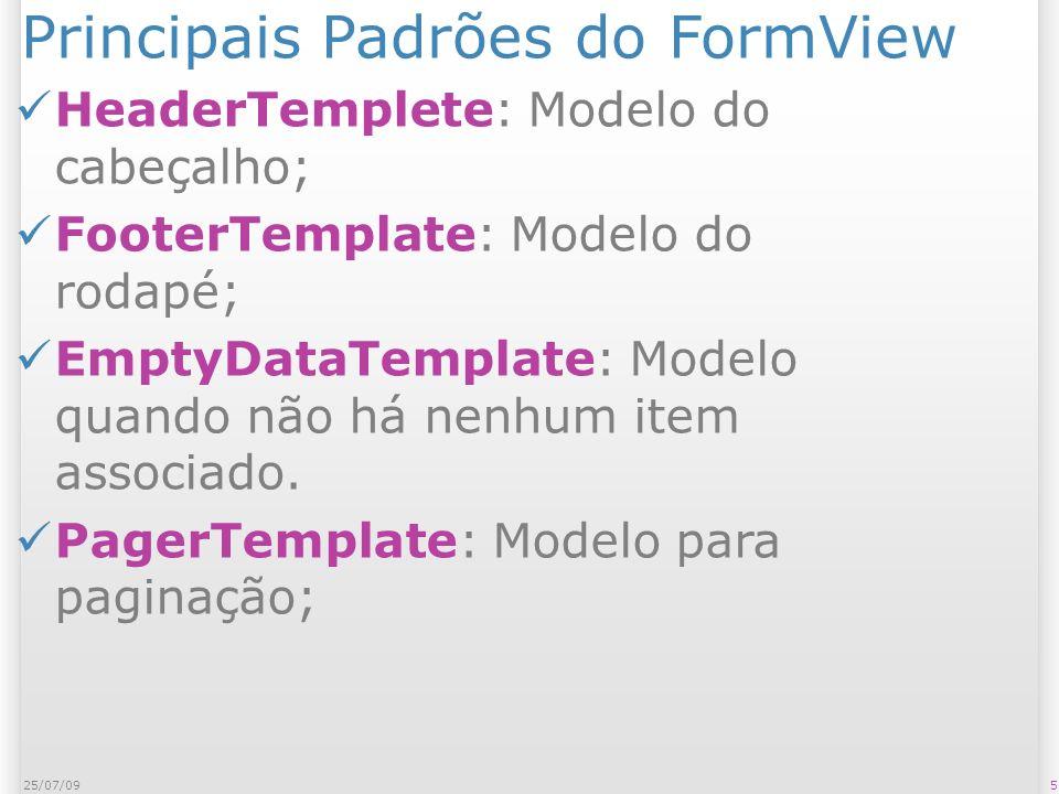 Principais Padrões do FormView ItemTemplate: Modelo de exibição do item – Exibido quando DefaultMode = ReadOnly; InsertItemTemplate: Modelo de exibição do item na Inserção – exibido quando DefaultMode=Insert; EditItemTemplate: Modelo de exibição do item na Edição – exibida quando DefaultMode=Edit; 625/07/09