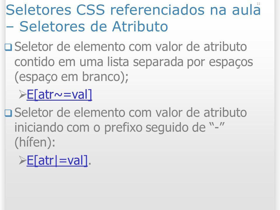 Seletores CSS referenciados na aula – Seletores de Atributo Seletor de elemento com valor de atributo contido em uma lista separada por espaços (espaço em branco); E[atr~=val] Seletor de elemento com valor de atributo iniciando com o prefixo seguido de - (hífen): E[atr|=val].