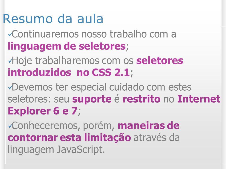 3 Material referente ao assunto da aula Tutorial sobre regras CSS: http://maujor.com/tutorial/sintaxetut.php Tutorial seletores CSS 2.1: http://maujor.com/tutorial/seletores _css21_parte1.php http://maujor.com/tutorial/seletores _css21_parte1.php Recomendação W3C do CSS 2.1 (em Inglês): http://www.w3.org/TR/CSS21/selector.html #pattern-matching http://www.w3.org/TR/CSS21/selector.html #pattern-matching