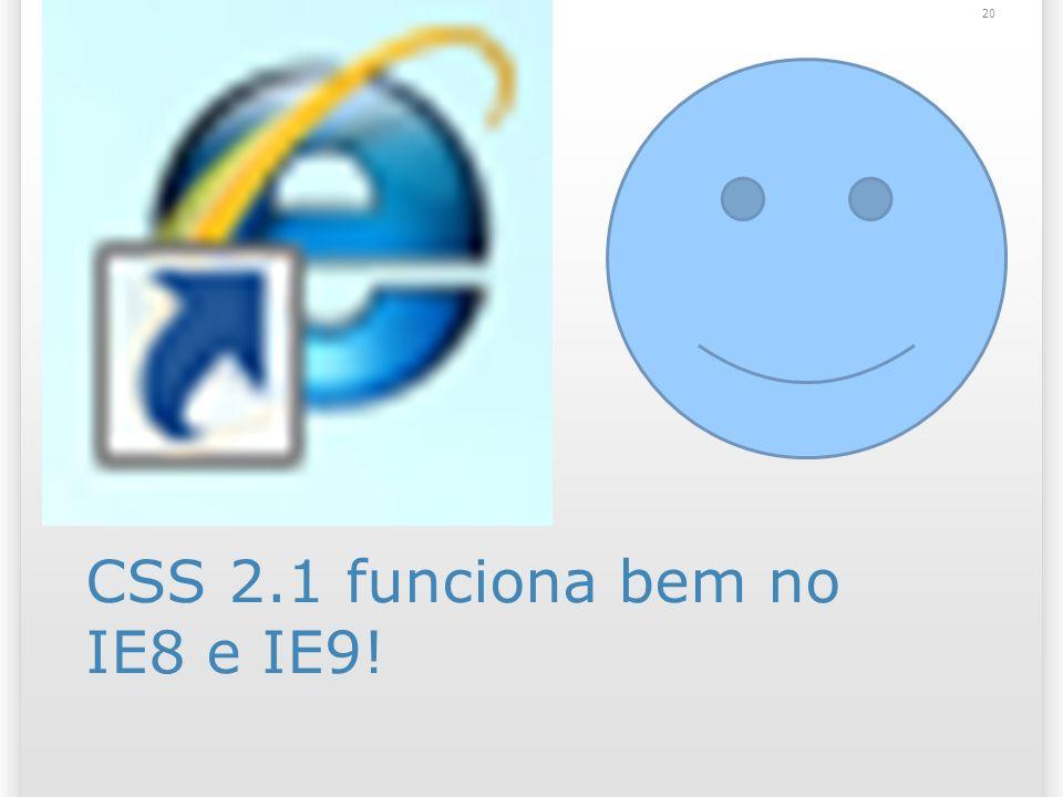 CSS 2.1 funciona bem no IE8 e IE9! 20