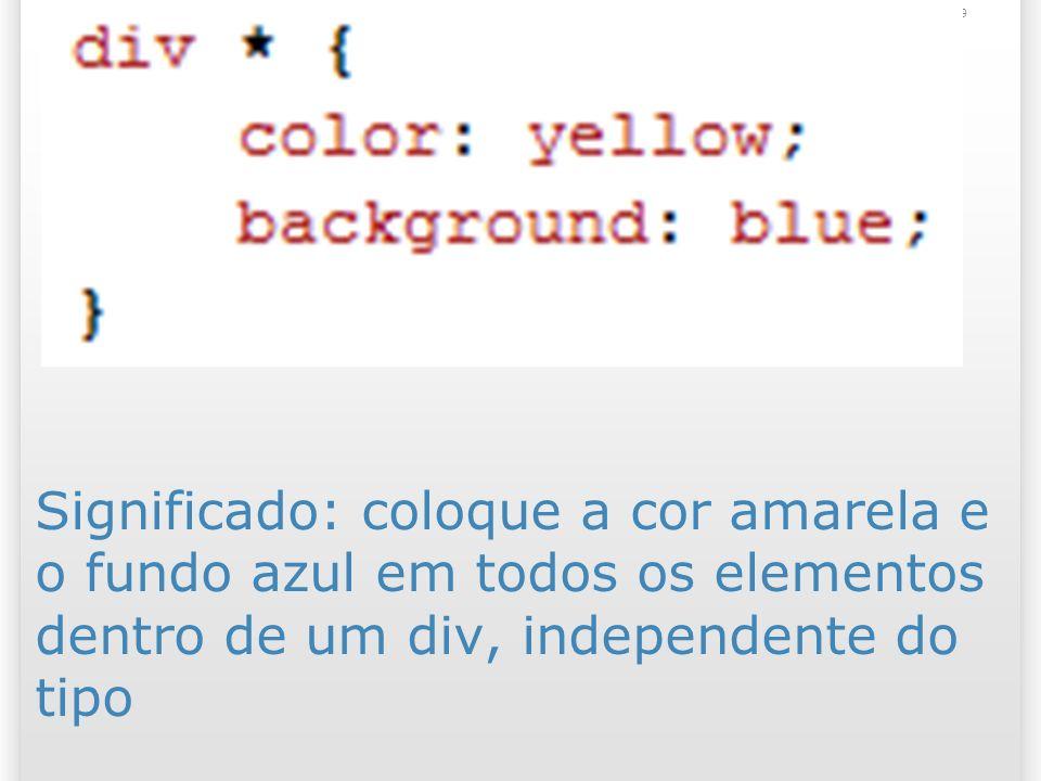 Significado: coloque a cor amarela e o fundo azul em todos os elementos dentro de um div, independente do tipo 29