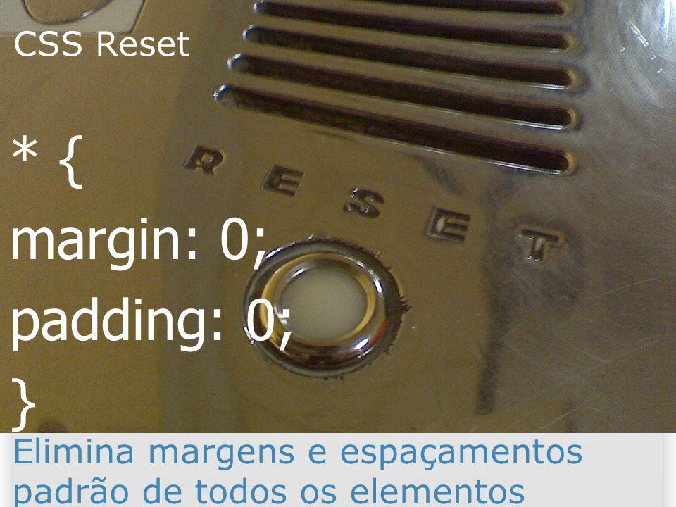 CSS Reset 31 * { margin: 0; padding: 0; } Elimina margens e espaçamentos padrão de todos os elementos