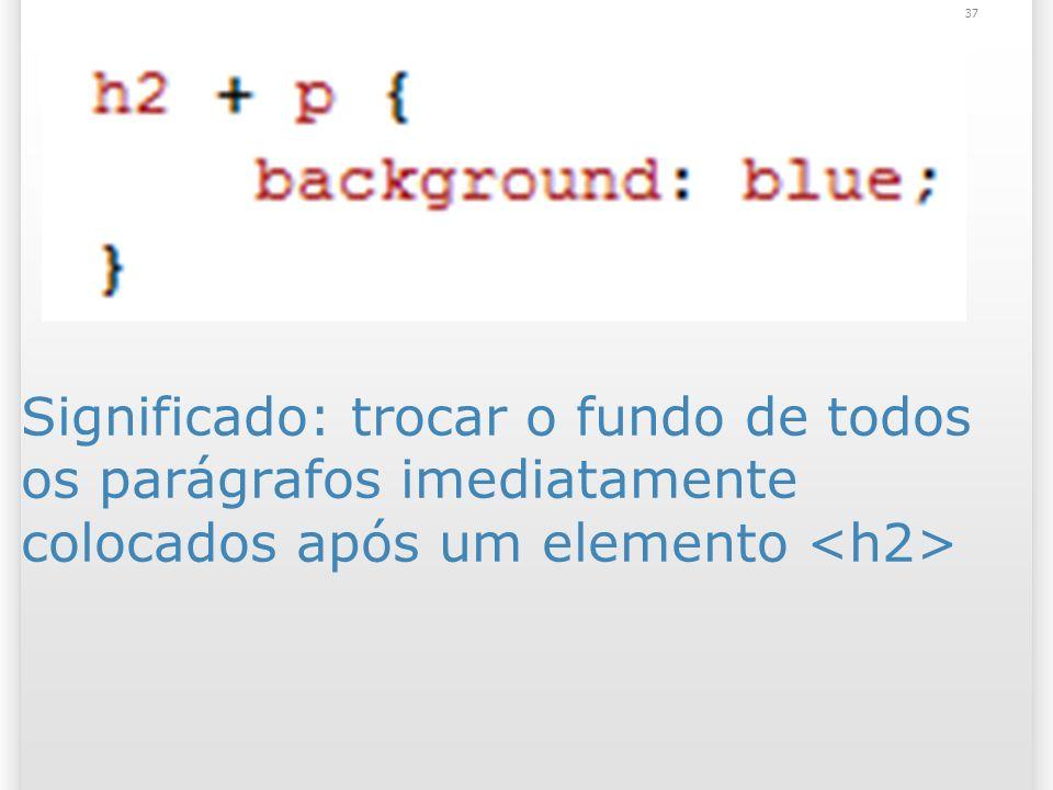 Significado: trocar o fundo de todos os parágrafos imediatamente colocados após um elemento 37