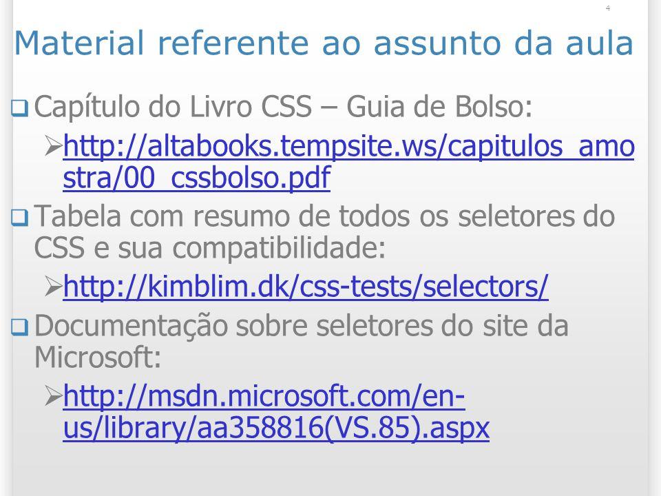 Material referente ao assunto da aula Capítulo do Livro CSS – Guia de Bolso: http://altabooks.tempsite.ws/capitulos_amo stra/00_cssbolso.pdf http://altabooks.tempsite.ws/capitulos_amo stra/00_cssbolso.pdf Tabela com resumo de todos os seletores do CSS e sua compatibilidade: http://kimblim.dk/css-tests/selectors/ Documentação sobre seletores do site da Microsoft: http://msdn.microsoft.com/en- us/library/aa358816(VS.85).aspx http://msdn.microsoft.com/en- us/library/aa358816(VS.85).aspx 4