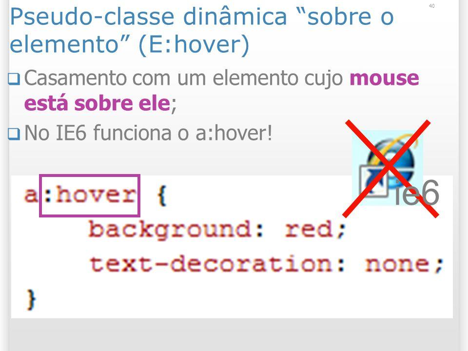Pseudo-classe dinâmica sobre o elemento (E:hover) Casamento com um elemento cujo mouse está sobre ele; No IE6 funciona o a:hover.
