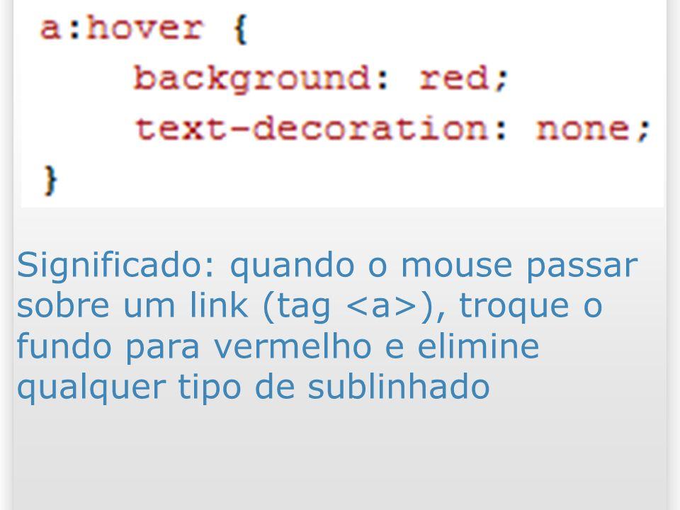 Significado: quando o mouse passar sobre um link (tag ), troque o fundo para vermelho e elimine qualquer tipo de sublinhado 41