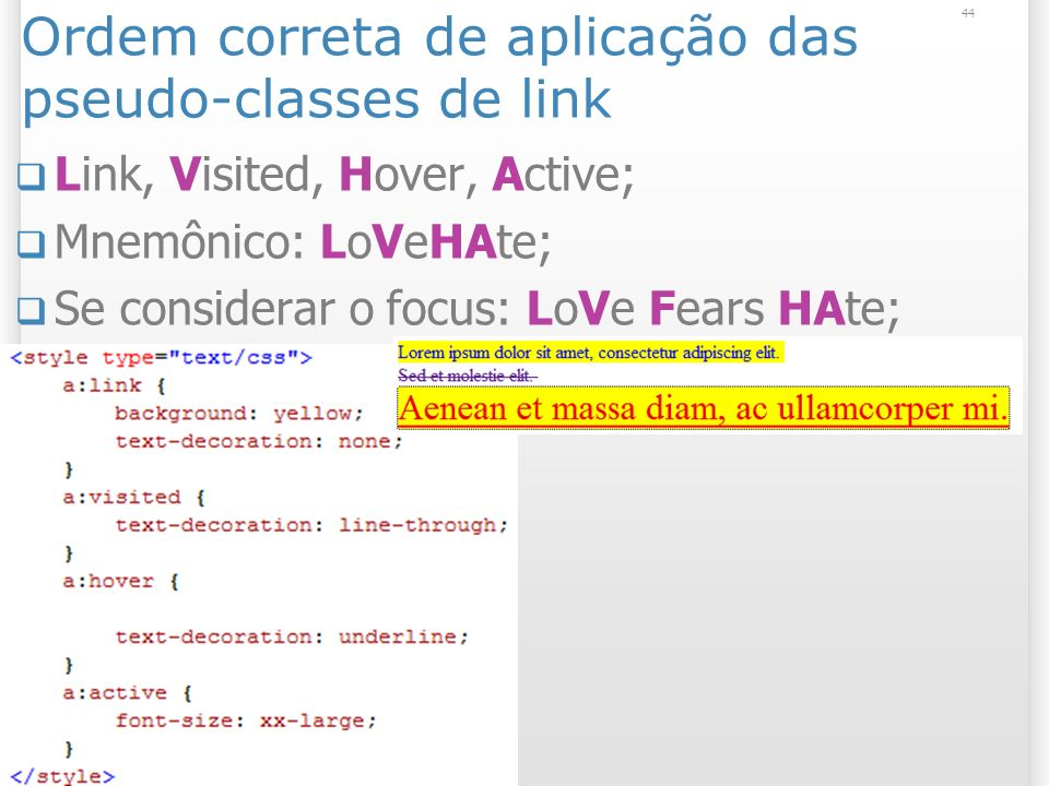 Ordem correta de aplicação das pseudo-classes de link Link, Visited, Hover, Active; Mnemônico: LoVeHAte; Se considerar o focus: LoVe Fears HAte; 44