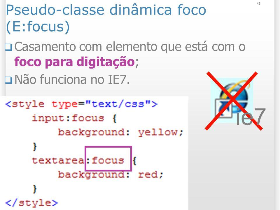 Pseudo-classe dinâmica foco (E:focus) Casamento com elemento que está com o foco para digitação; Não funciona no IE7.