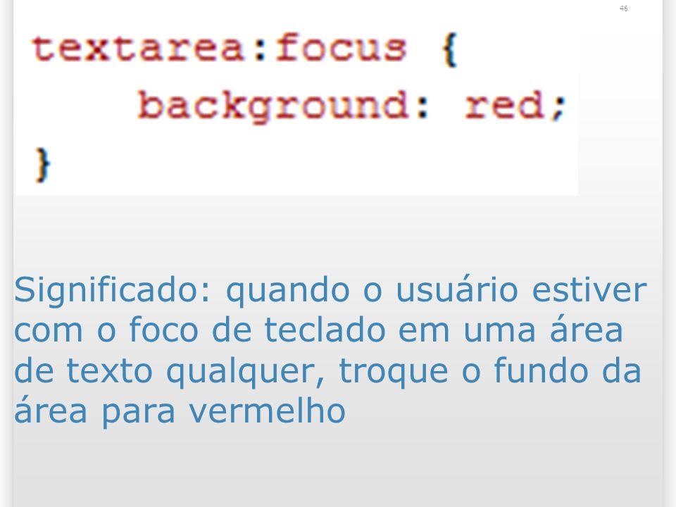 Significado: quando o usuário estiver com o foco de teclado em uma área de texto qualquer, troque o fundo da área para vermelho 46