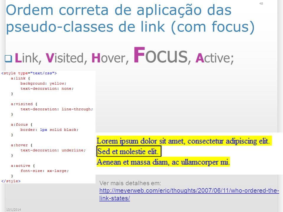 Ordem correta de aplicação das pseudo-classes de link (com focus) Link, Visited, Hover, Focus, Active; 48 13/1/2014 Ver mais detalhes em: http://meyerweb.com/eric/thoughts/2007/06/11/who-ordered-the- link-states/ http://meyerweb.com/eric/thoughts/2007/06/11/who-ordered-the- link-states/