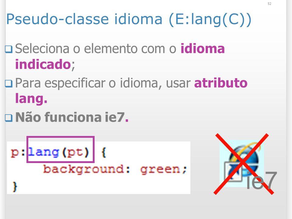 Pseudo-classe idioma (E:lang(C)) Seleciona o elemento com o idioma indicado; Para especificar o idioma, usar atributo lang.