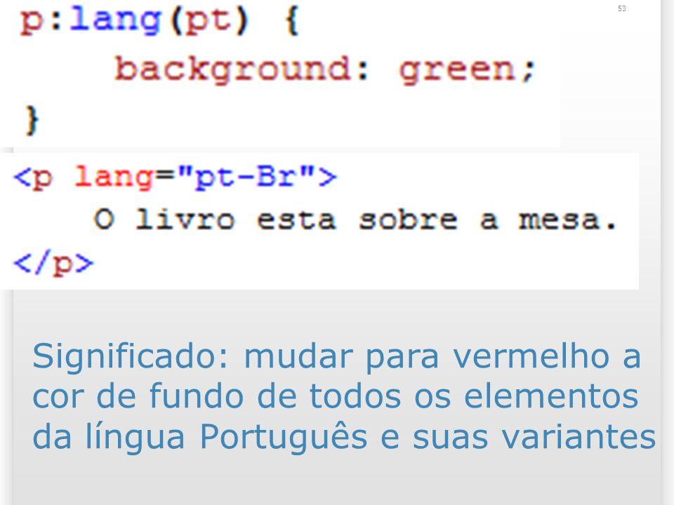 Significado: mudar para vermelho a cor de fundo de todos os elementos da língua Português e suas variantes 53