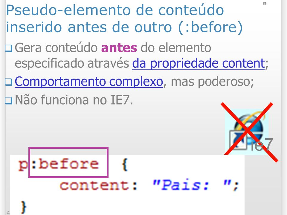 Pseudo-elemento de conteúdo inserido antes de outro (:before) Gera conteúdo antes do elemento especificado através da propriedade content;da propriedade content Comportamento complexo, mas poderoso; Comportamento complexo Não funciona no IE7.