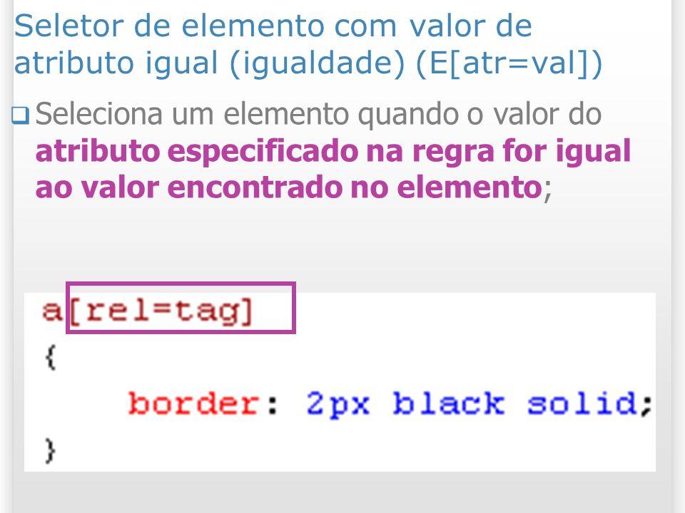Seletor de elemento com valor de atributo igual (igualdade) (E[atr=val]) Seleciona um elemento quando o valor do atributo especificado na regra for igual ao valor encontrado no elemento;