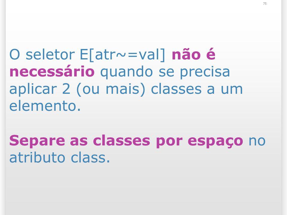 75 O seletor E[atr~=val] não é necessário quando se precisa aplicar 2 (ou mais) classes a um elemento.