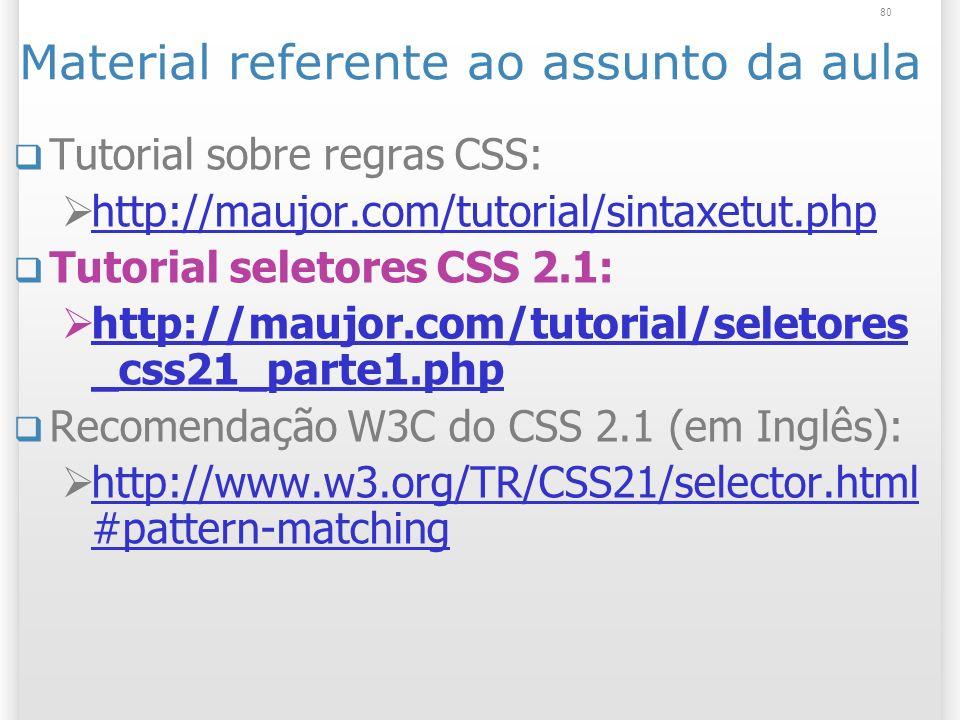 80 Material referente ao assunto da aula Tutorial sobre regras CSS: http://maujor.com/tutorial/sintaxetut.php Tutorial seletores CSS 2.1: http://maujor.com/tutorial/seletores _css21_parte1.php http://maujor.com/tutorial/seletores _css21_parte1.php Recomendação W3C do CSS 2.1 (em Inglês): http://www.w3.org/TR/CSS21/selector.html #pattern-matching http://www.w3.org/TR/CSS21/selector.html #pattern-matching