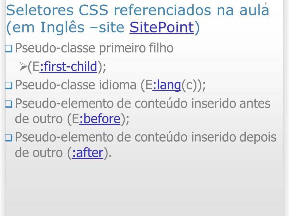 Seletores CSS referenciados na aula (em Inglês –site SitePoint)SitePoint Pseudo-classe primeiro filho (E:first-child);:first-child Pseudo-classe idioma (E:lang(c));:lang Pseudo-elemento de conteúdo inserido antes de outro (E:before);:before Pseudo-elemento de conteúdo inserido depois de outro (:after).:after 9