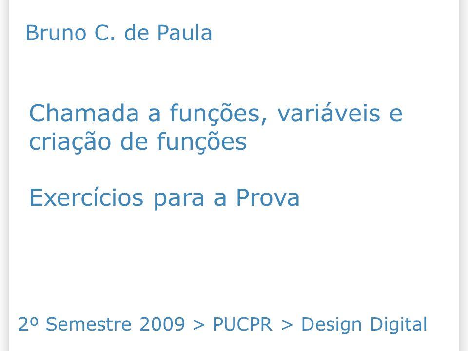 Chamada a funções, variáveis e criação de funções Exercícios para a Prova 2º Semestre 2009 > PUCPR > Design Digital Bruno C.