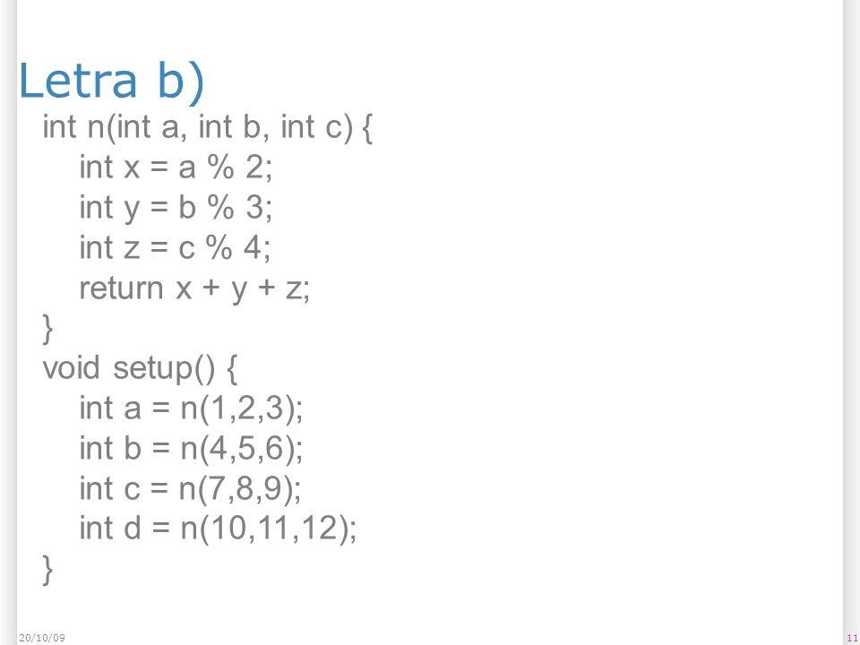 Letra b) 1120/10/09 int n(int a, int b, int c) { int x = a % 2; int y = b % 3; int z = c % 4; return x + y + z; } void setup() { int a = n(1,2,3); int b = n(4,5,6); int c = n(7,8,9); int d = n(10,11,12); }