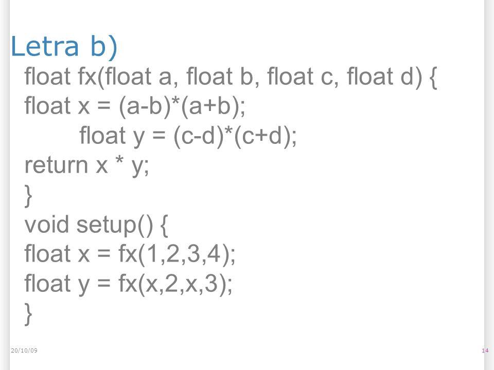 Letra b) 1420/10/09 float fx(float a, float b, float c, float d) { float x = (a-b)*(a+b); float y = (c-d)*(c+d); return x * y; } void setup() { float x = fx(1,2,3,4); float y = fx(x,2,x,3); }