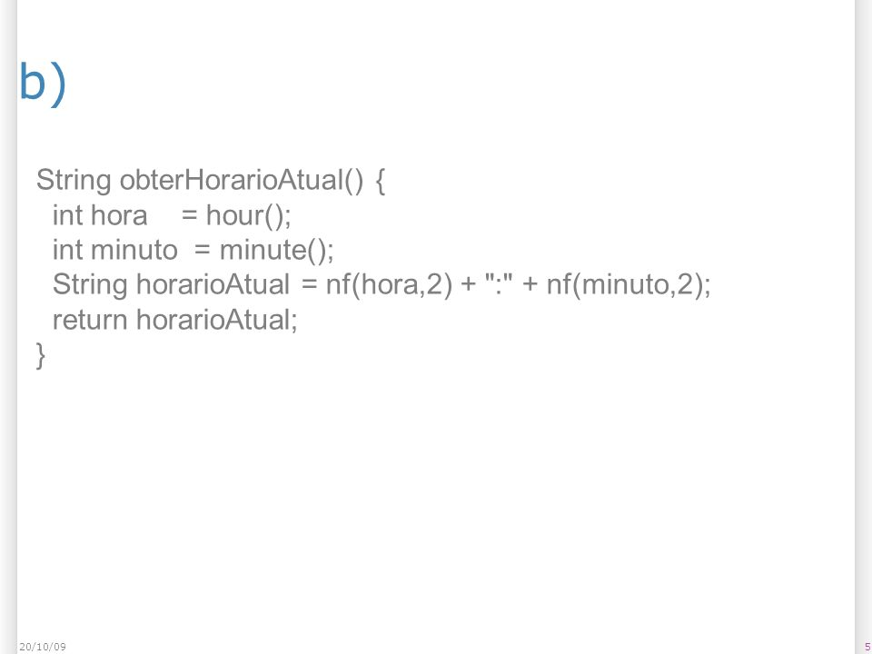 b) 520/10/09 String obterHorarioAtual() { int hora = hour(); int minuto = minute(); String horarioAtual = nf(hora,2) +