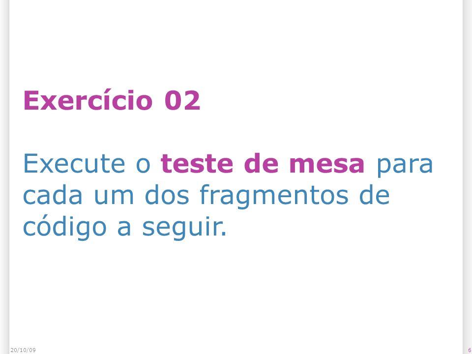 Exercício 02 Execute o teste de mesa para cada um dos fragmentos de código a seguir. 620/10/09
