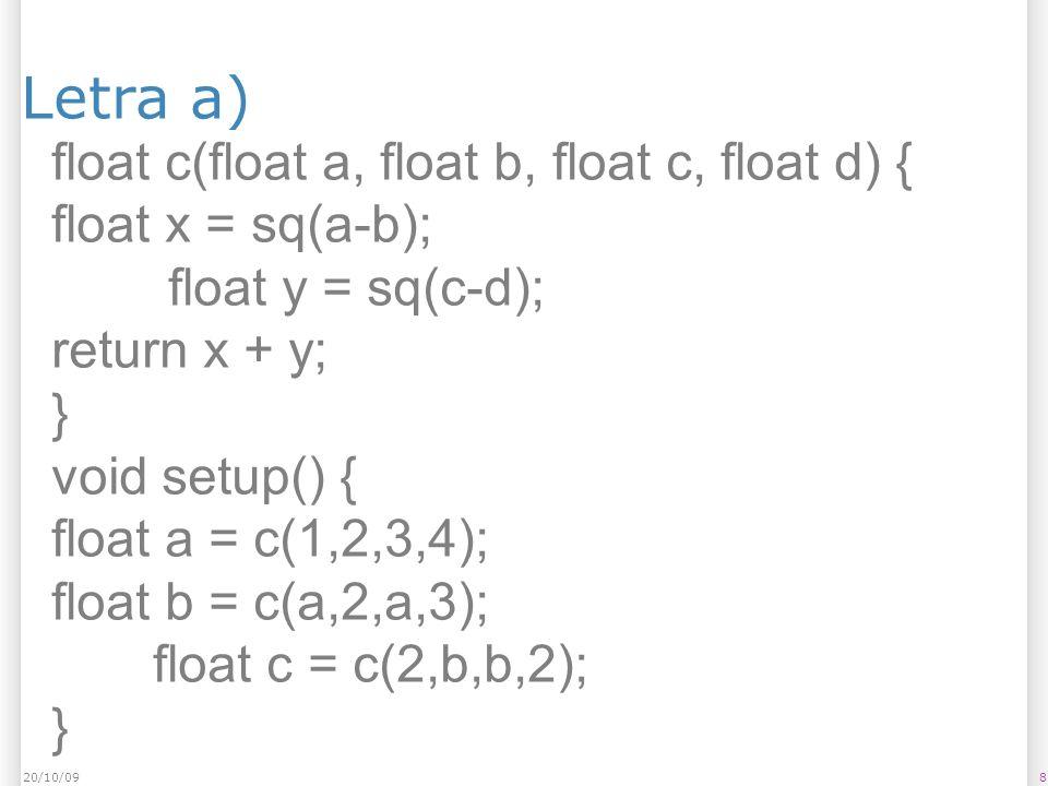 Letra a) 820/10/09 float c(float a, float b, float c, float d) { float x = sq(a-b); float y = sq(c-d); return x + y; } void setup() { float a = c(1,2,3,4); float b = c(a,2,a,3); float c = c(2,b,b,2); }