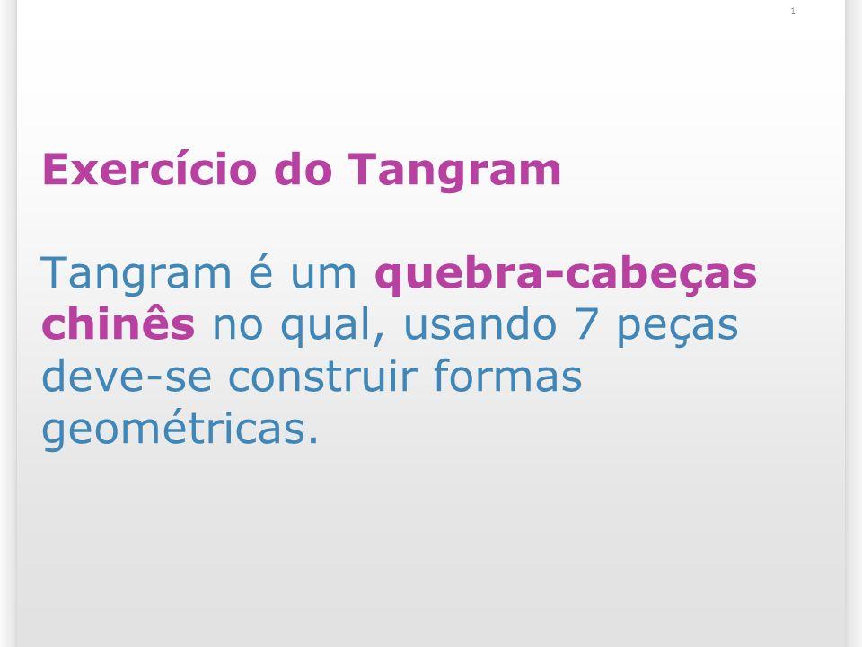 Exercício do Tangram Tangram é um quebra-cabeças chinês no qual, usando 7 peças deve-se construir formas geométricas. 1