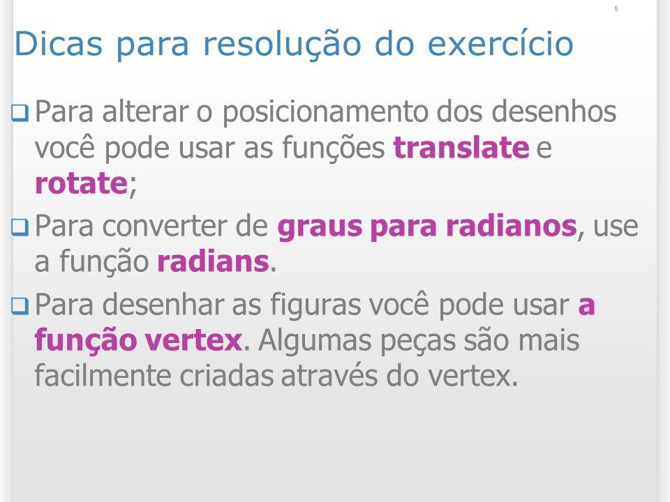 Dicas para resolução do exercício Para alterar o posicionamento dos desenhos você pode usar as funções translate e rotate; Para converter de graus par