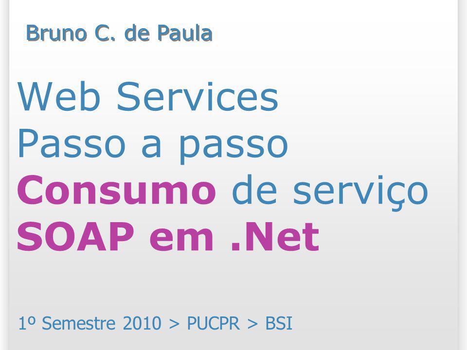 Web Services Passo a passo Consumo de serviço SOAP em.Net 1º Semestre 2010 > PUCPR > BSI Bruno C. de Paula