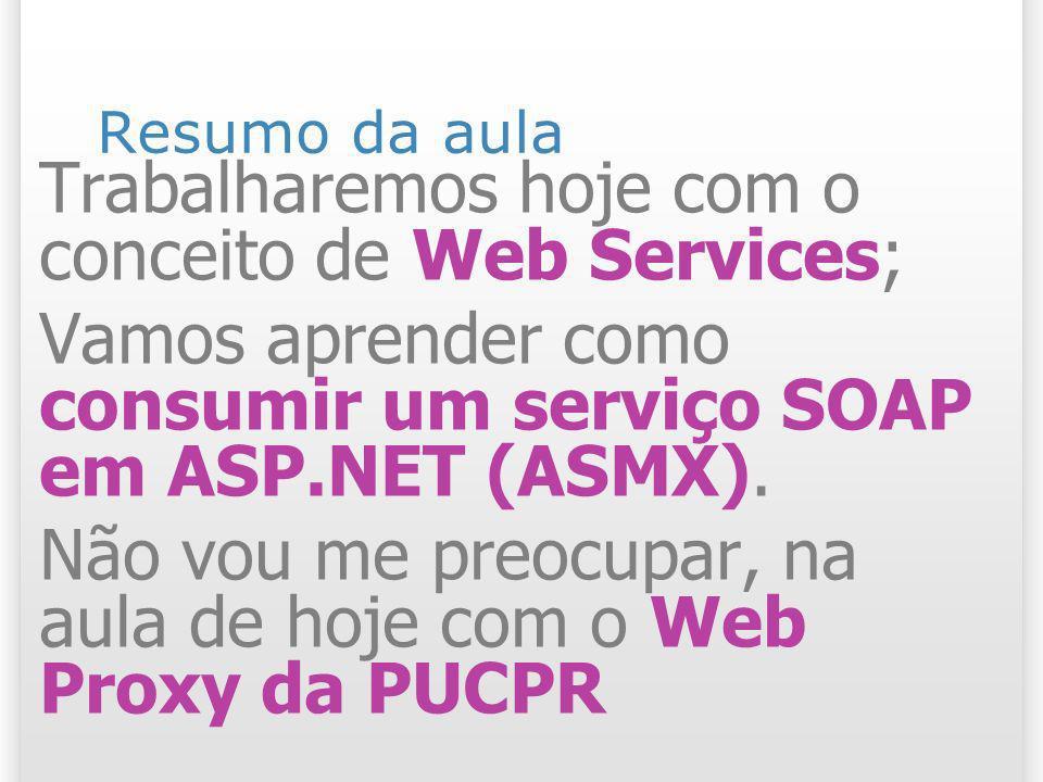 Resumo da aula Trabalharemos hoje com o conceito de Web Services; Vamos aprender como consumir um serviço SOAP em ASP.NET (ASMX). Não vou me preocupar