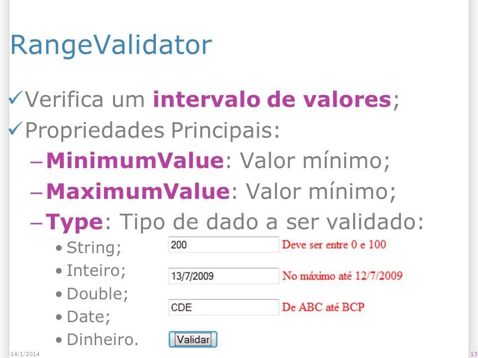RangeValidator Verifica um intervalo de valores; Propriedades Principais: – MinimumValue: Valor mínimo; – MaximumValue: Valor mínimo; – Type: Tipo de dado a ser validado: String; Inteiro; Double; Date; Dinheiro.