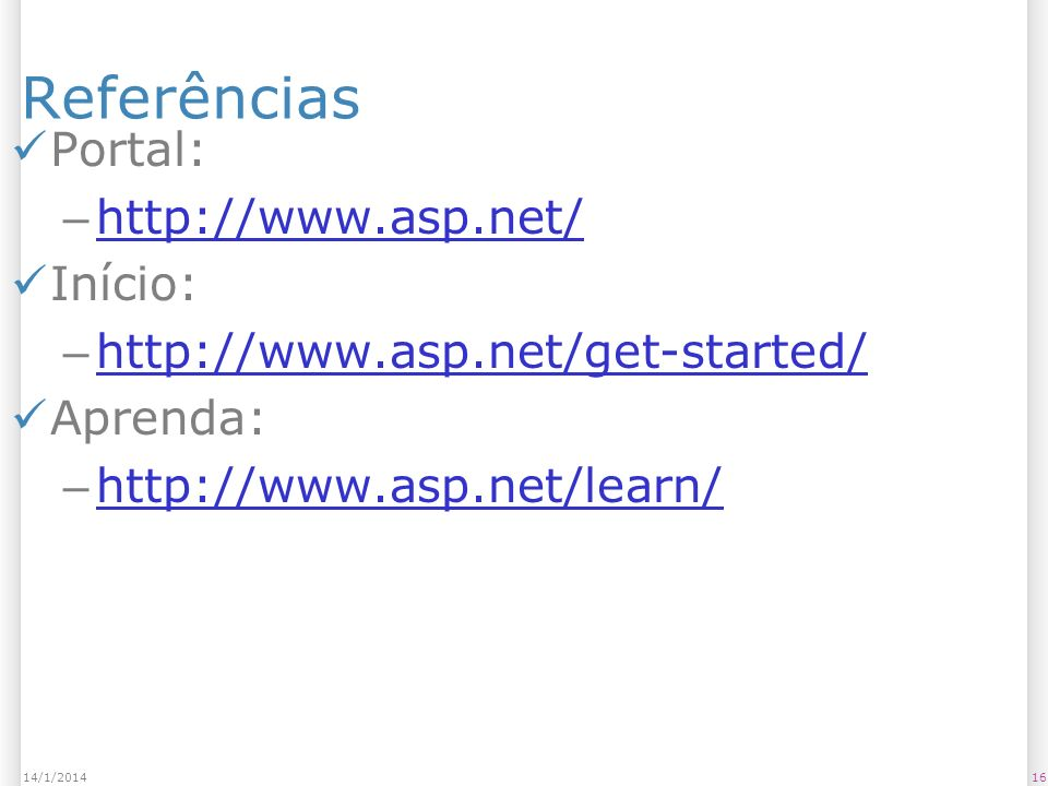Referências Portal: – http://www.asp.net/ http://www.asp.net/ Início: – http://www.asp.net/get-started/ http://www.asp.net/get-started/ Aprenda: – http://www.asp.net/learn/ http://www.asp.net/learn/ 1614/1/2014
