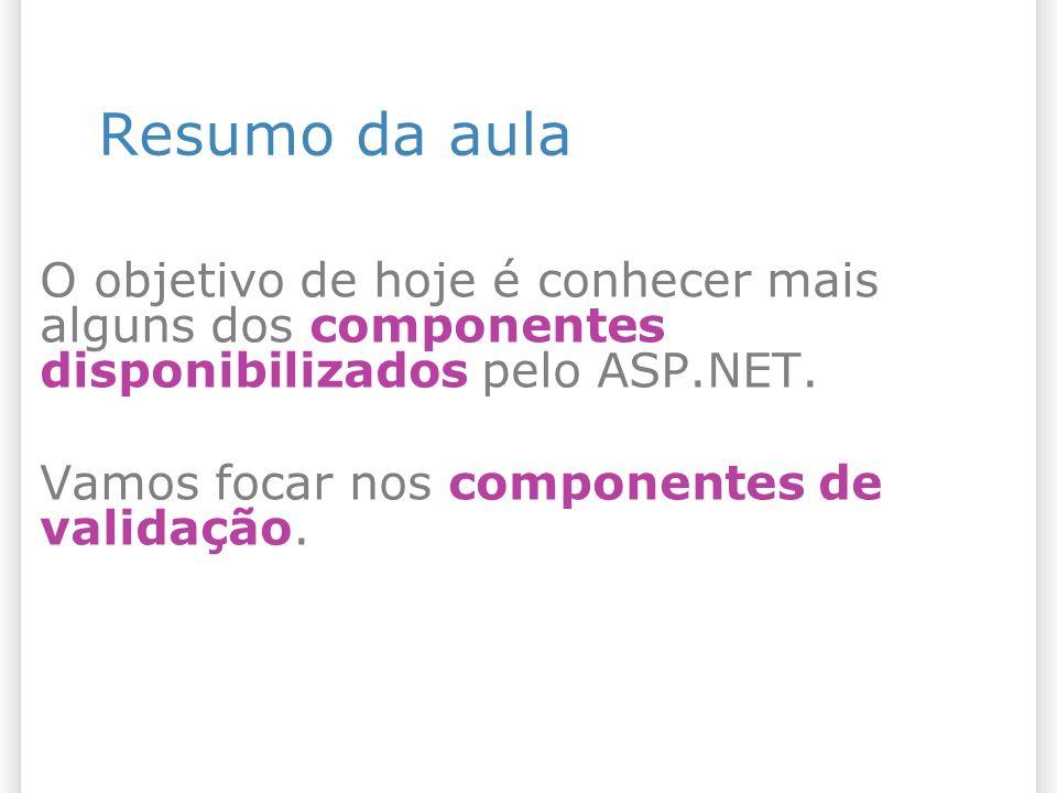 Resumo da aula O objetivo de hoje é conhecer mais alguns dos componentes disponibilizados pelo ASP.NET. Vamos focar nos componentes de validação.