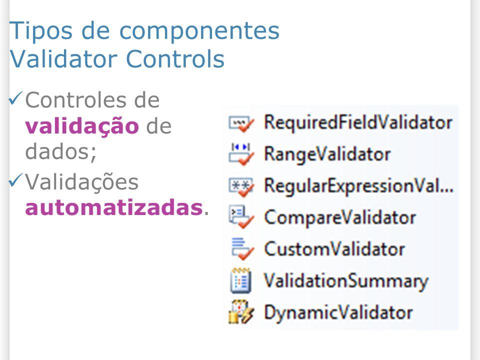 Tipos de componentes Validator Controls Controles de validação de dados; Validações automatizadas.