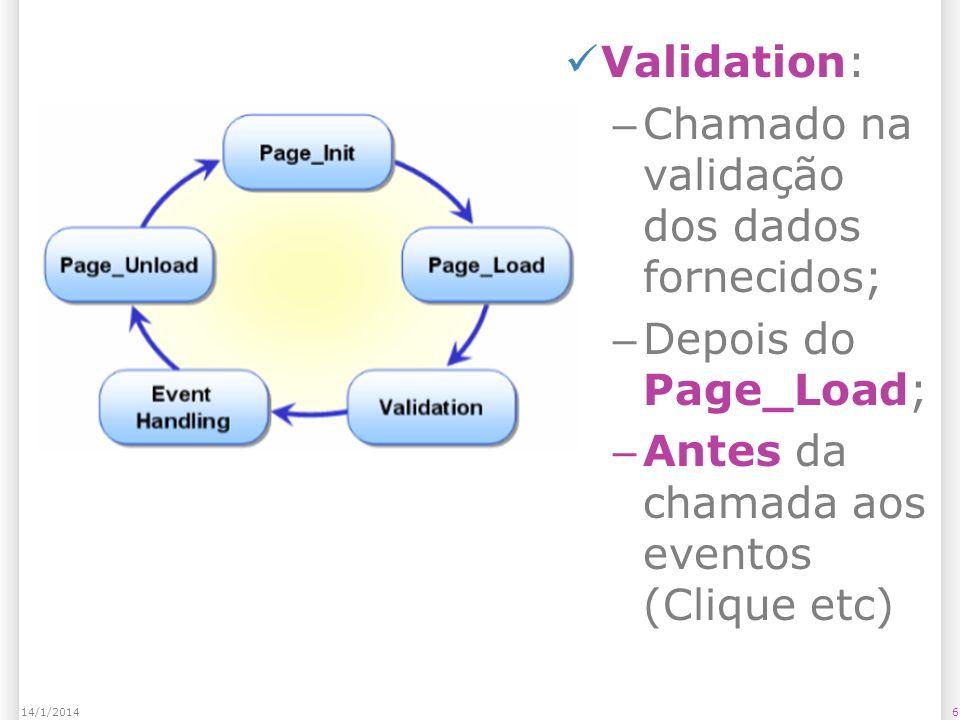 Validation: – Chamado na validação dos dados fornecidos; – Depois do Page_Load; – Antes da chamada aos eventos (Clique etc) 614/1/2014