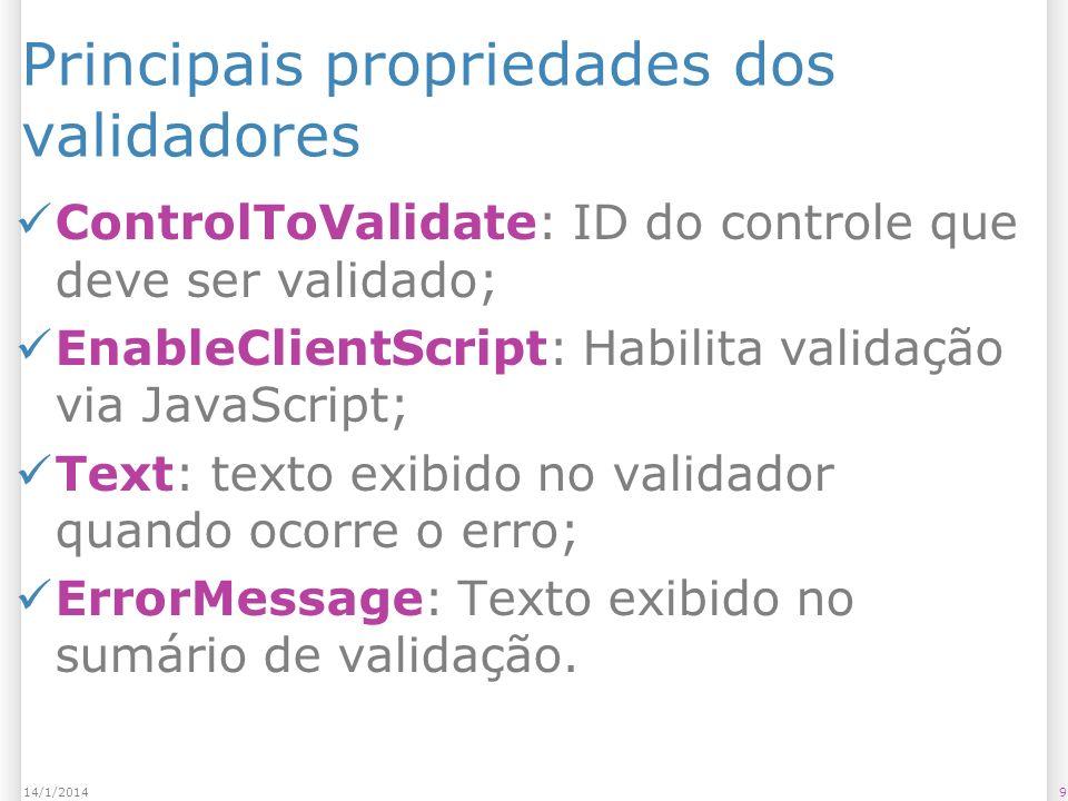 Principais propriedades dos validadores ControlToValidate: ID do controle que deve ser validado; EnableClientScript: Habilita validação via JavaScript; Text: texto exibido no validador quando ocorre o erro; ErrorMessage: Texto exibido no sumário de validação.