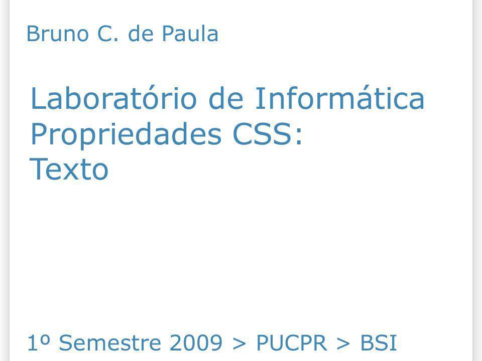 Laboratório de Informática Propriedades CSS: Texto 1º Semestre 2009 > PUCPR > BSI Bruno C. de Paula