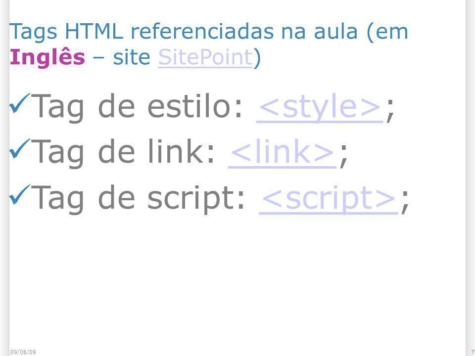 709/06/09 Tags HTML referenciadas na aula (em Inglês – site SitePoint)SitePoint Tag de estilo: ; Tag de link: ; Tag de script: ;<script>