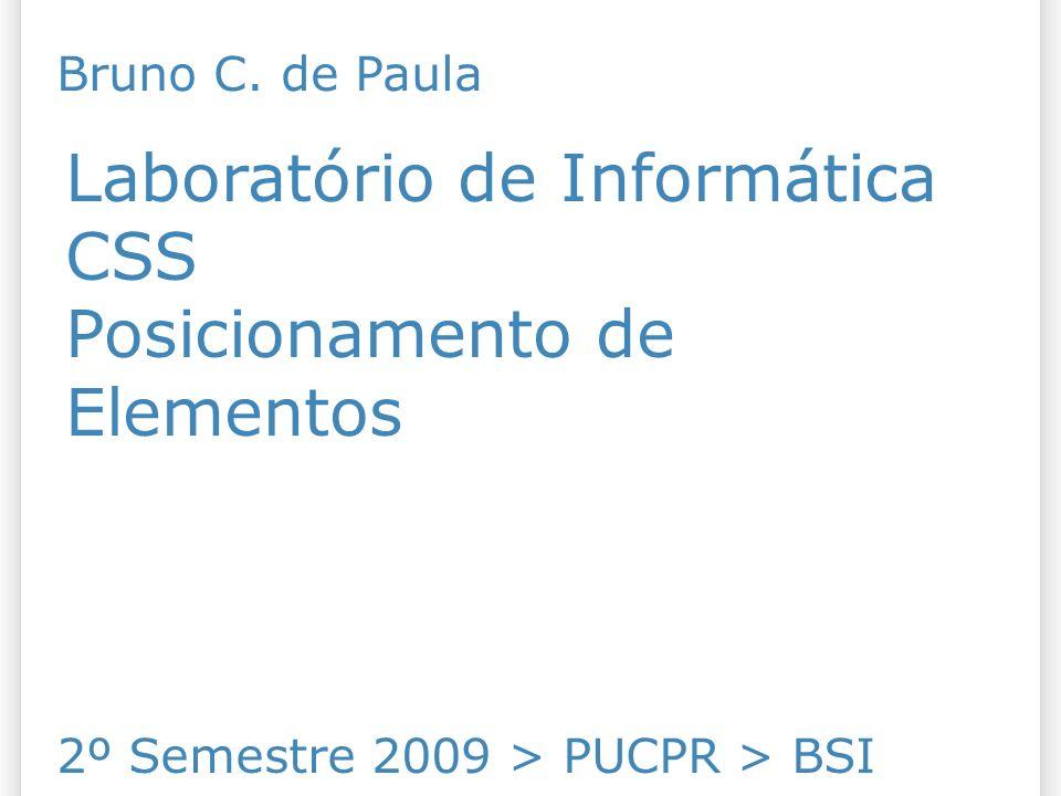 Laboratório de Informática CSS Posicionamento de Elementos 2º Semestre 2009 > PUCPR > BSI Bruno C.
